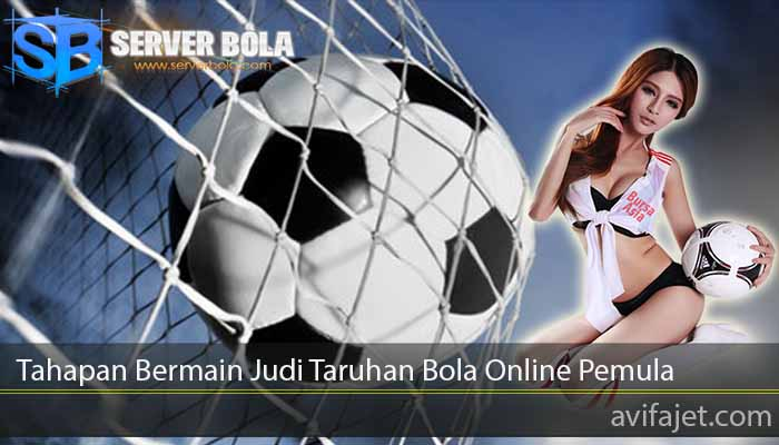 Tahapan Bermain Judi Taruhan Bola Online Pemula